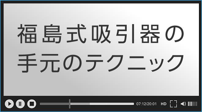 動画 福島式吸引器の手元のテクニック